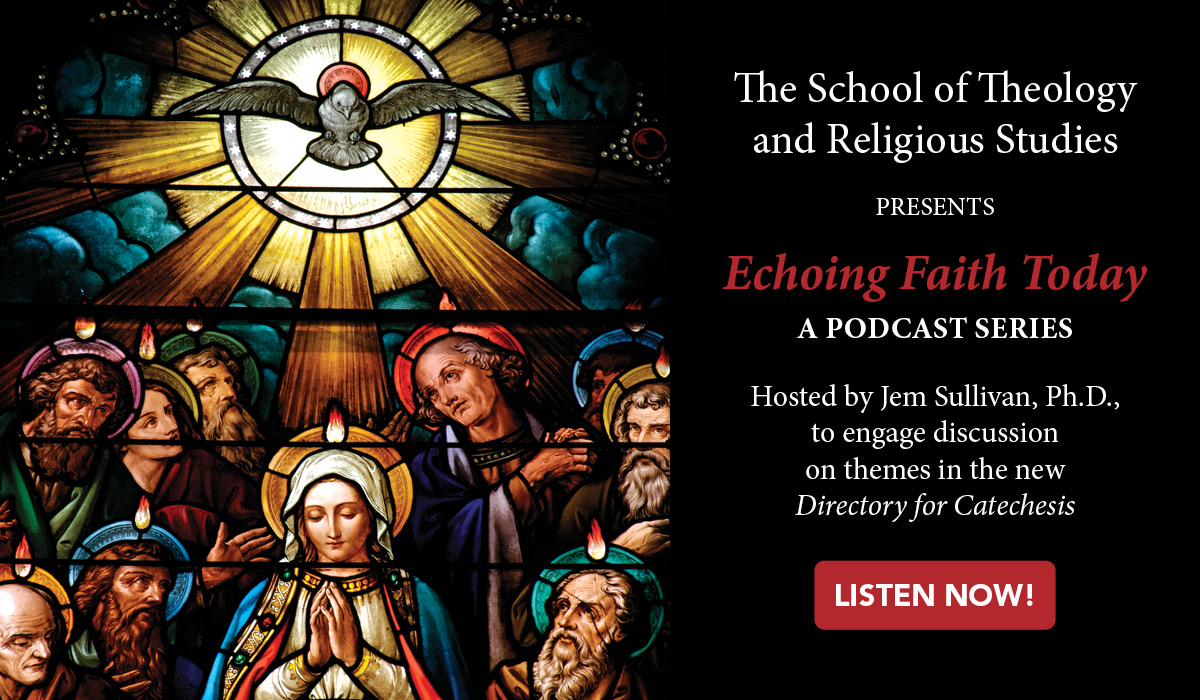 Advertisement for podcast, which reads The School of Theology and Religious Studies presents Echoing Faith Today, a Podcast Series. Hosted by Jem Sullivan, Ph.D., to engage discussion on themes in the new Directory for Catechesis.